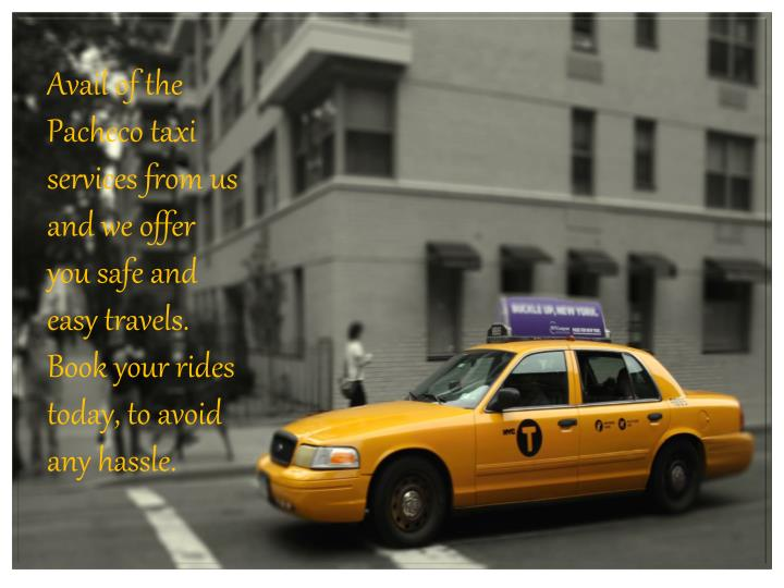 Avail of the Pacheco taxi services from us and we offer you safe and easy travels. Book your rides today, to avoid any hassle.