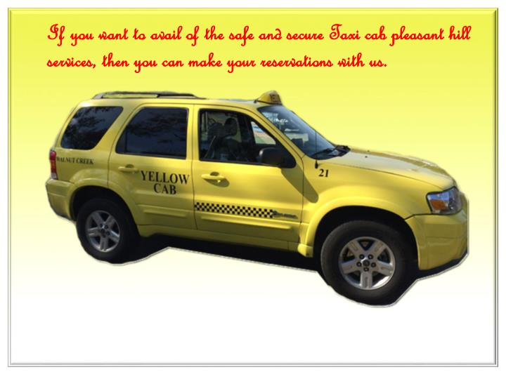 If you want to avail of the safe and secure Taxi cab pleasant hill services, then you can make your reservations with us.