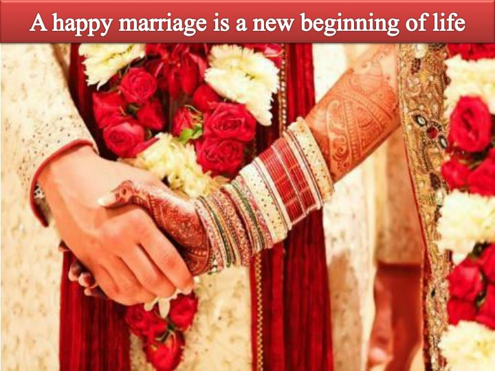 A happy marriage is a new beginning of life