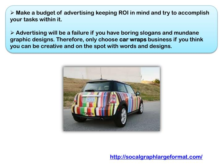 Make a budget of advertising keeping ROI in mind and try to accomplish your tasks within it.