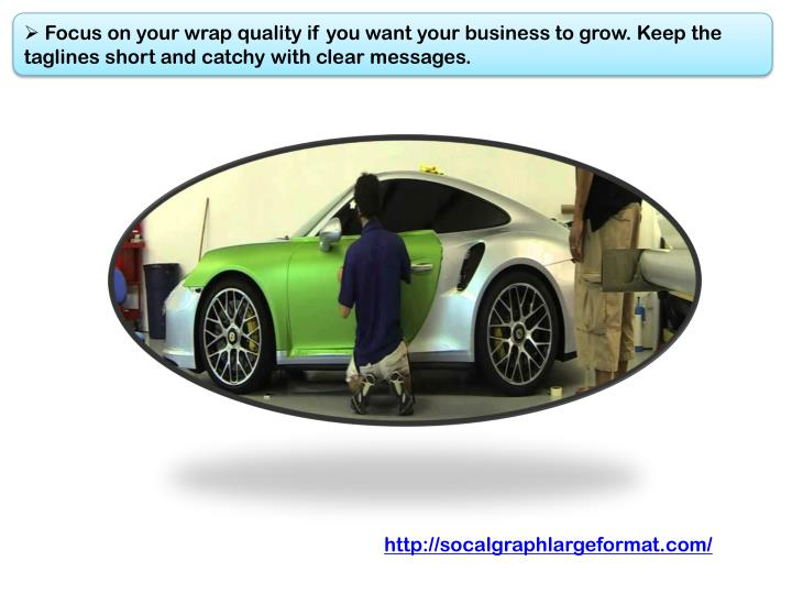 Focus on your wrap quality if you want your business to grow. Keep the taglines short and catchy with clear messages.