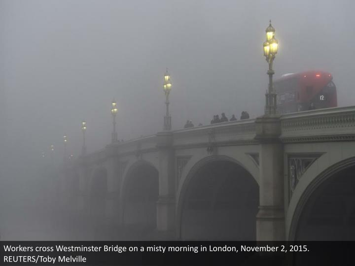 Workers cross Westminster Bridge on a misty morning in London, November 2, 2015. REUTERS/Toby Melville
