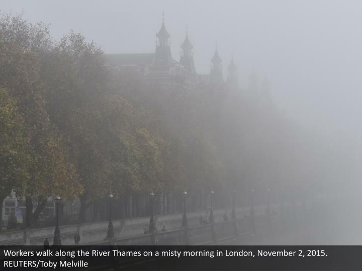 Workers walk along the River Thames on a misty morning in London, November 2, 2015. REUTERS/Toby Melville