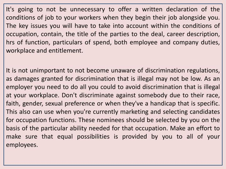 It's going to not be unnecessary to offer a written declaration of the conditions of job to your workers when they begin their job alongside you. The key issues you will have to take into account within the conditions of occupation, contain, the title of the parties to the deal, career description, hrs of function, particulars of spend, both employee and company duties, workplace and entitlement