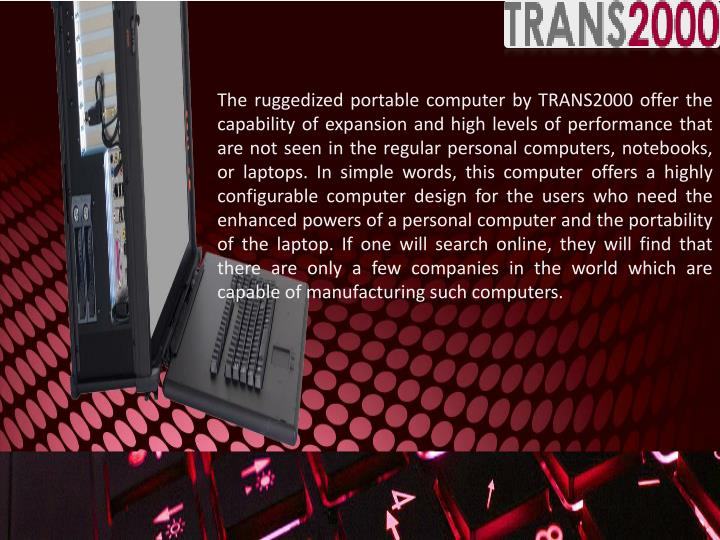 The ruggedized portable computer by TRANS2000 offer the capability of expansion and high levels of performance that are not seen in the regular personal computers, notebooks, or laptops. In simple words, this computer offers a highly configurable computer design for the users who need the enhanced powers of a personal computer and the portability of the laptop. If one will search online, they will find that there are only a few companies in the world which are capable of manufacturing such computers.