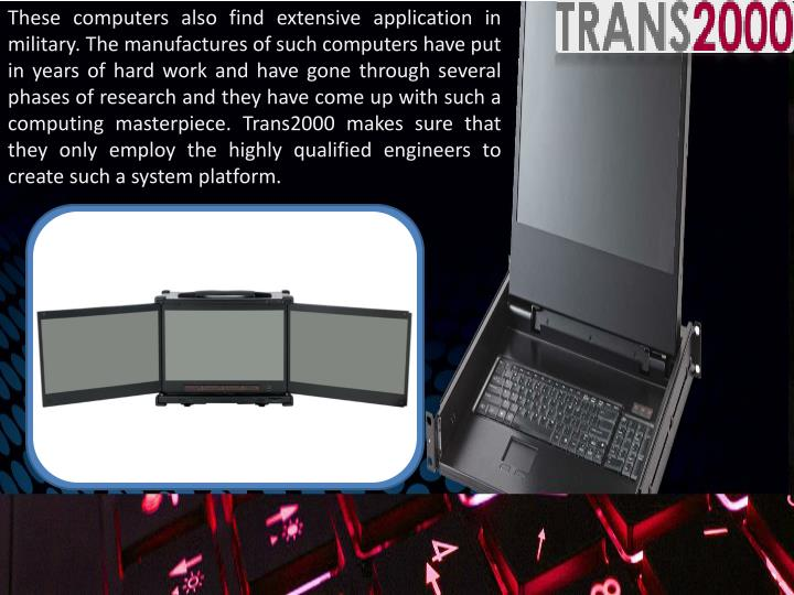 These computers also find extensive application in military. The manufactures of such computers have put in years of hard work and have gone through several phases of research and they have come up with such a computing masterpiece. Trans2000 makes sure that they only employ the highly qualified engineers to create such a system platform.