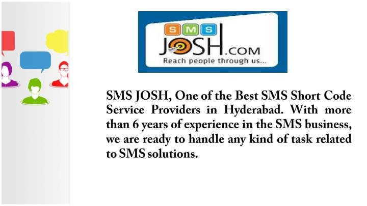 SMS JOSH, One of the Best SMS Short Code Service Providers in Hyderabad. With more than 6 years of experience in the SMS business, we are ready to handle any kind of task related to SMS solutions.