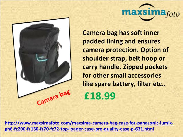 Camera bag has soft inner padded lining and ensures camera protection. Option of shoulder strap, belt hoop or carry handle. Zipped pockets for other small accessories like spare battery, filter etc..