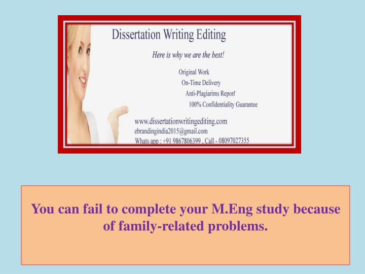 You can fail to complete your m eng study because of family related problems