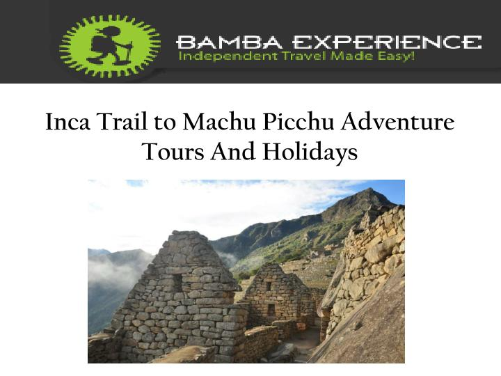 Inca trail to machu picchu adventure tours and holidays