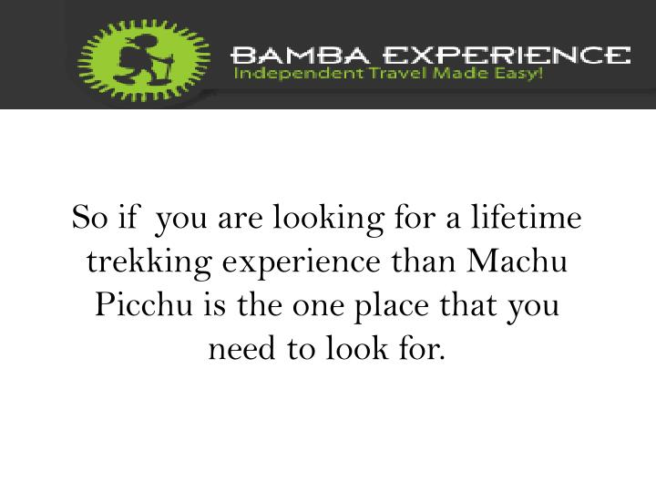 So if you are looking for a lifetime trekking experience than Machu Picchu is the one place that you need to look for.