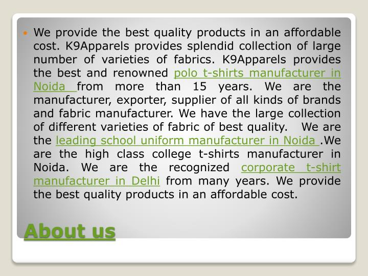 We provide the best quality products in an affordable cost. K9Apparels provides splendid collection of large number of varieties of fabrics. K9Apparels provides the best and renowned