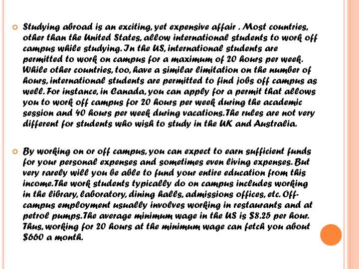 Studying abroad is an exciting, yet expensive affair . Most countries, other than the United States, allow international students to work off campus while studying. In the US, international students are permitted to work on campus for a maximum of 20 hours per week. While other countries, too, have a similar limitation on the number of hours, international students are permitted to find jobs off campus as well. For instance, in Canada, you can apply for a permit that allows you to work off campus for 20 hours per week during the academic session and 40 hours per week during vacations. The rules are not very different for students who wish to study in the UK and Australia
