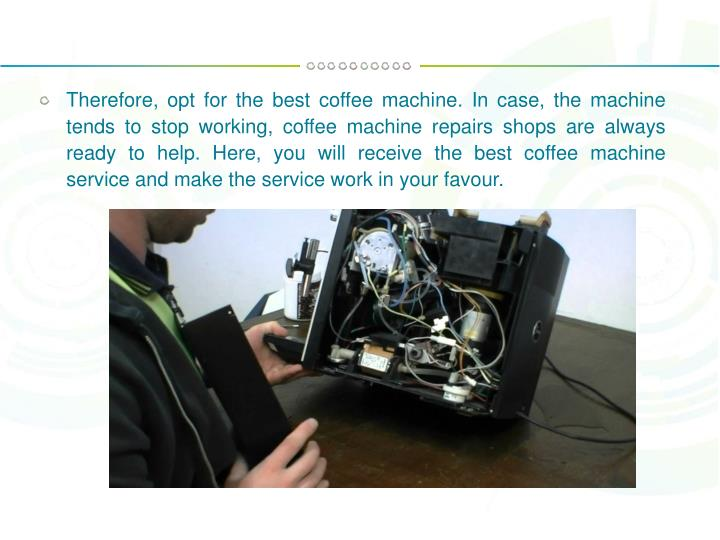 Therefore, opt for the best coffee machine. In case, the machine tends to stop working, coffee machine repairs shops are always ready to help. Here, you will receive the best coffee machine service and make the service work in your favour.