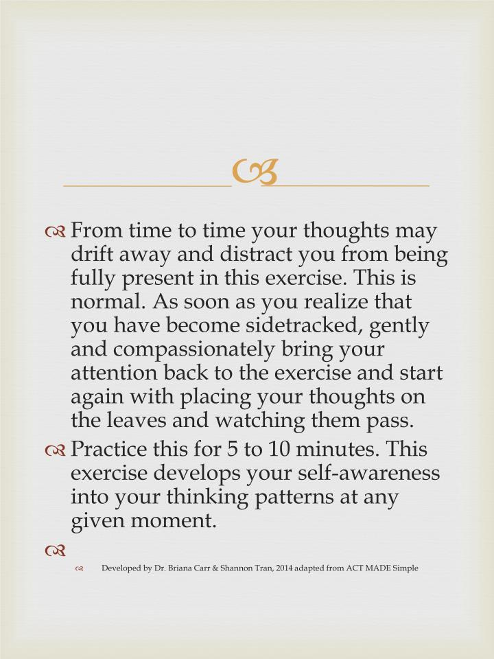 From time to time your thoughts may drift away and distract you from being fully present in this exercise. This is normal. As soon as you realize that you have become sidetracked, gently and compassionately bring your attention back to the exercise and start again with placing your thoughts on the leaves and watching them pass.