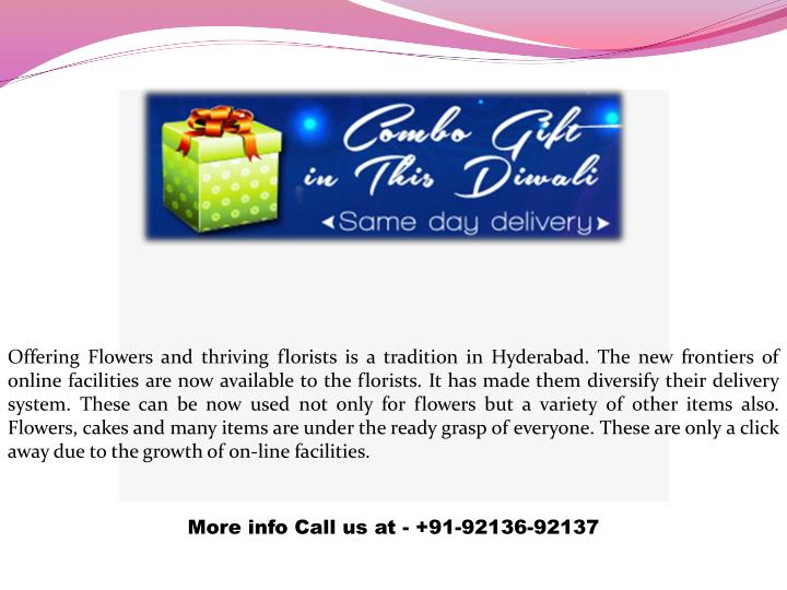 Offering Flowers and thriving florists is a tradition in Hyderabad. The new frontiers of online facilities are now available to the florists. It has made them diversify their delivery system. These can be now used not only for flowers but a variety of other items also. Flowers, cakes and many items are under the ready grasp of everyone. These are only a click away due to the growth of on-line facilities.