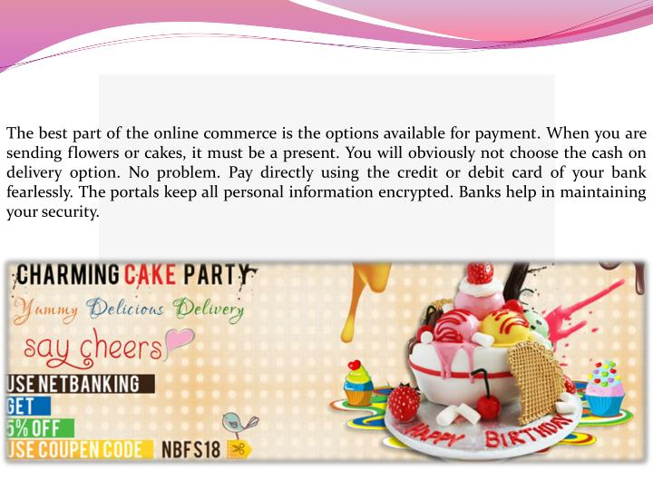 The best part of the online commerce is the options available for payment. When you are sending flowers or cakes, it must be a present. You will obviously not choose the cash on delivery option. No problem. Pay directly using the credit or debit card of your bank fearlessly. The portals keep all personal information encrypted. Banks help in maintaining your security.
