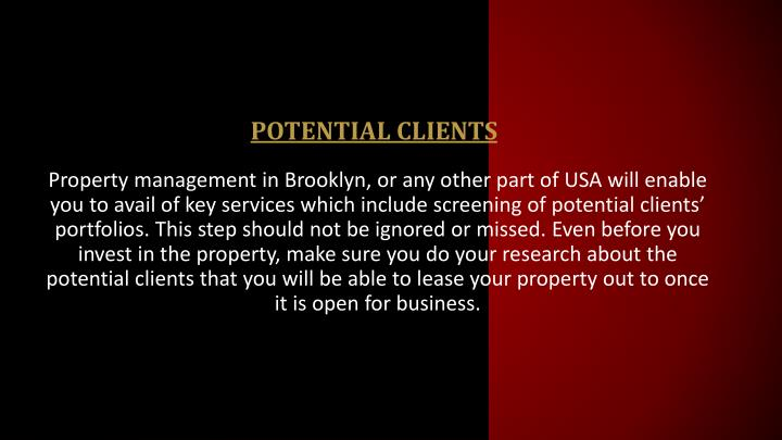 Property management in Brooklyn, or any other part of USA will enable you to avail of key services which include screening of potential clients' portfolios. This step should not be ignored or missed. Even before you invest in the property, make sure you do your research about the potential clients that you will be able to lease your property out to once it is open for business.