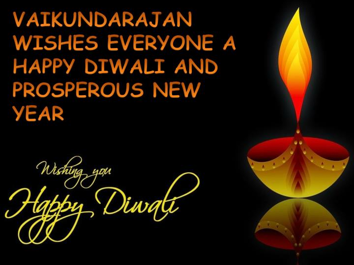 VAIKUNDARAJAN WISHES EVERYONE A HAPPY DIWALI AND PROSPEROUS NEW YEAR