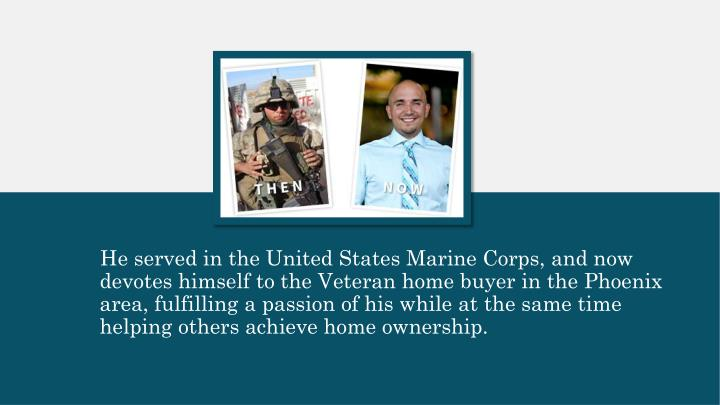 He served in the United States Marine Corps, and now