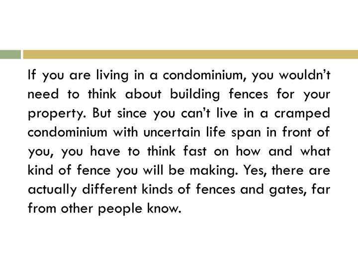 If you are living in a condominium, you wouldn't need to think about building fences for your property. But since you can't live in a cramped condominium with uncertain life span in front of you, you have to think fast on how and what kind of fence you will be making. Yes, there are actually different kinds of fences and gates, far from other people know.