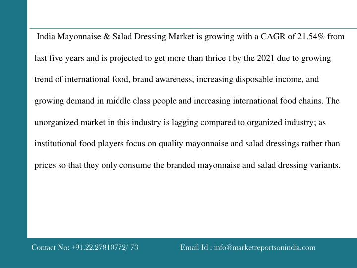India Mayonnaise & Salad Dressing Market is growing with a CAGR of 21.54% from last five years and is projected to get more than thrice t by the 2021 due to growing trend of international food, brand awareness, increasing disposable income, and growing demand in middle class people and increasing international food chains. The unorganized market in this industry is lagging compared to organized industry; as institutional food players focus on quality mayonnaise and salad dressings rather than prices so that they only consume the branded mayonnaise and salad dressing variants.