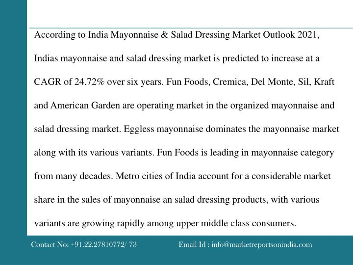 According to India Mayonnaise & Salad Dressing Market Outlook 2021, Indias mayonnaise and salad dressing market is predicted to increase at a CAGR of 24.72% over six years. Fun Foods, Cremica, Del Monte, Sil, Kraft and American Garden are operating market in the organized mayonnaise and salad dressing market. Eggless mayonnaise dominates the mayonnaise market along with its various variants. Fun Foods is leading in mayonnaise category from many decades. Metro cities of India account for a considerable market share in the sales of mayonnaise an salad dressing products, with various variants are growing rapidly among upper middle class consumers.
