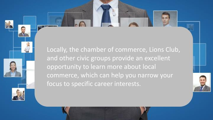 Locally, the chamber of commerce, Lions Club, and other civic groups provide an excellent opportunity to learn more about local commerce, which can help you narrow your focus to specific career