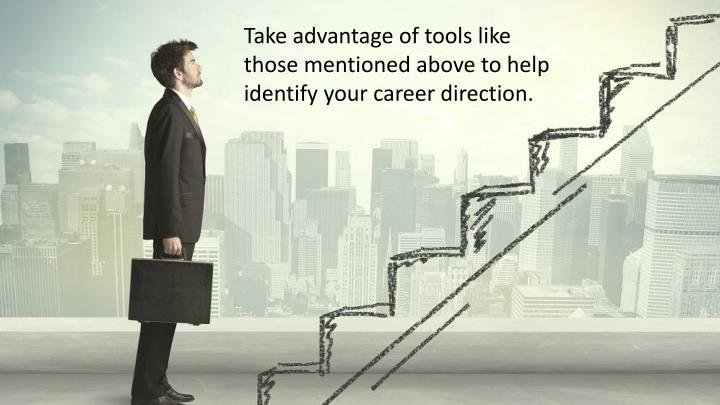 Take advantage of tools like those mentioned above to help identify your career direction.