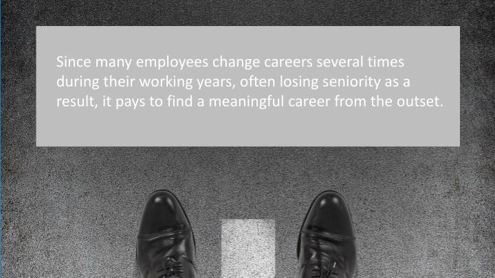 Since many employees change careers several times during their working years, often losing seniority as a result, it pays to find a meaningful career from the outset.