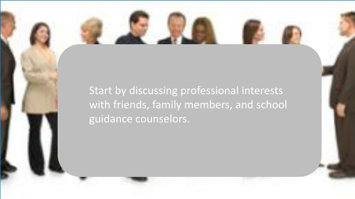 Start by discussing professional interests with friends, family members, and school guidance counselors.