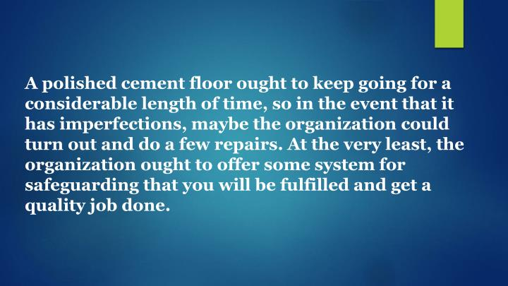 A polished cement floor ought to keep going for a considerable length of time, so in the event that it has imperfections, maybe the organization could turn out and do a few repairs. At the very least, the organization ought to offer some system for safeguarding that you will be fulfilled and get a quality job done.