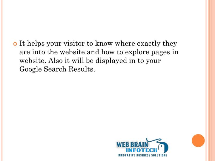 It helps your visitor to know where exactly they are into the website and how to explore pages in website. Also it will be displayed in to your Google Search Results.