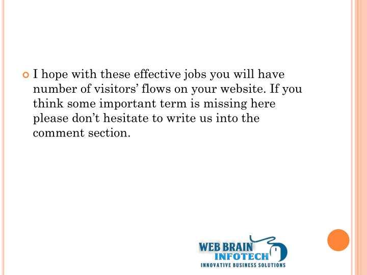 I hope with these effective jobs you will have number of visitors' flows on your website. If you think some important term is missing here please don't hesitate to write us into the comment section.