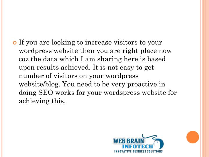 If you are looking to increase visitors to your wordpress website then you are right place now coz the data which I am sharing here is based upon results achieved. It is not easy to get number of visitors on your wordpress website/blog. You need to be very proactive in doing SEO works for your wordspress website for achieving this.