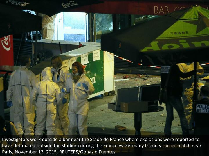 Investigators work outside a bar near the Stade de France where explosions were reported to have detonated outside the stadium during the France vs Germany friendly soccer match near Paris, November 13, 2015. REUTERS/Gonazlo Fuentes