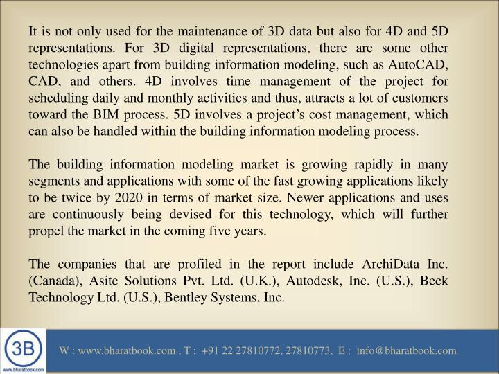 It is not only used for the maintenance of 3D data but also for 4D and 5D representations. For 3D digital representations, there are some other technologies apart from building information modeling, such as AutoCAD, CAD, and others. 4D involves time management of the project for scheduling daily and monthly activities and thus, attracts a lot of customers toward the BIM process. 5D involves a project's cost management, which can also be handled within the building information modeling process.