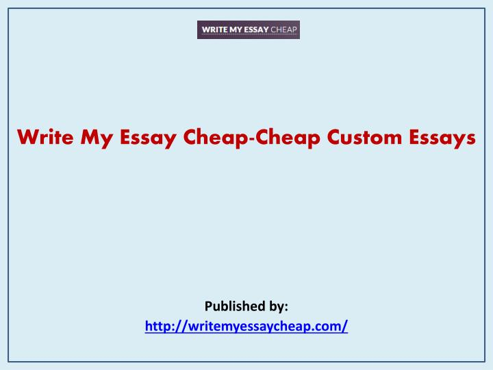 cheap custom essay At our cheap custom service essay online, your essays will be written by the best writers so, such writing is engaging and satisfying for a writer.