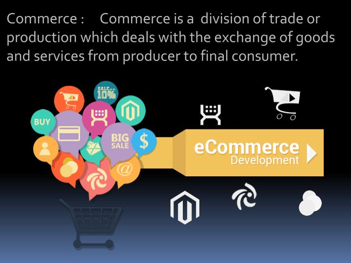 Commerce :     Commerce is a  division of trade or production which deals with the exchange of goods...