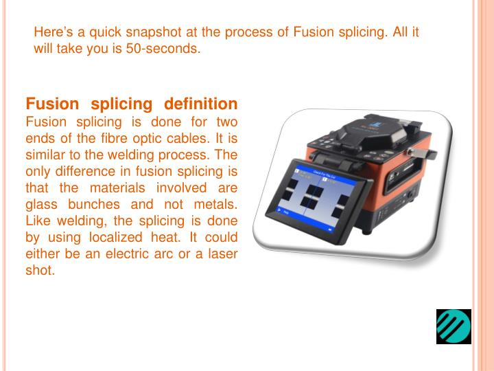 Here's a quick snapshot at the process of Fusion splicing. All it will take you is 50-seconds.