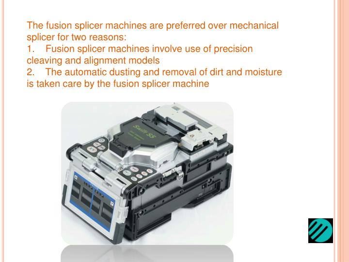 The fusion splicer machines are preferred over mechanical splicer for two reasons: