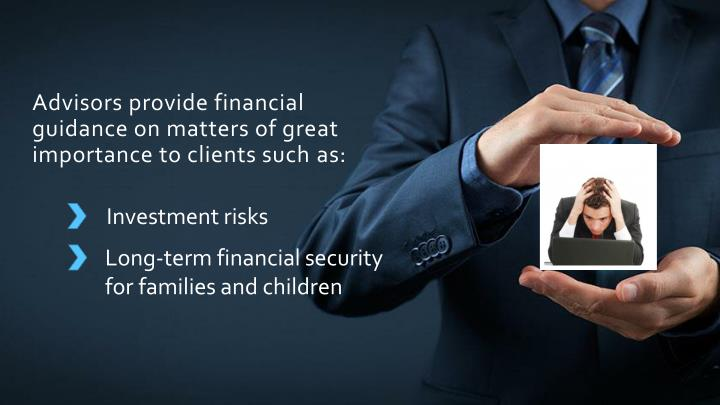 Advisors provide financial guidance on matters of great importance to clients such