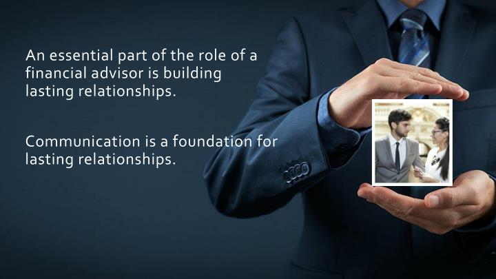 An essential part of the role of a financial advisor is building lasting relationships.