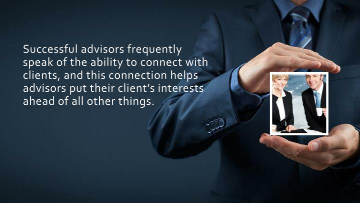 Successful advisors frequently speak of the ability to connect with clients, and this connection helps advisors put their client's interests ahead of all other things.