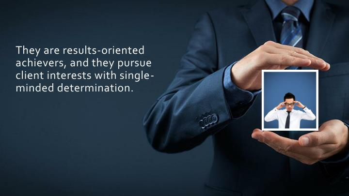 They are results-oriented achievers, and they pursue client interests with single-minded determination.
