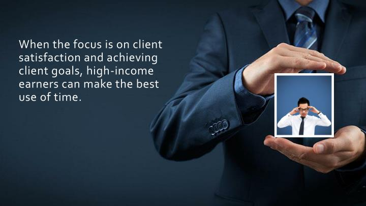 When the focus is on client satisfaction and achieving client goals, high-income earners can make the best use of time.