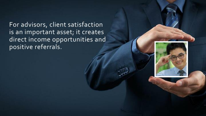 For advisors, client satisfaction is an important asset; it creates direct income opportunities and positive referrals.