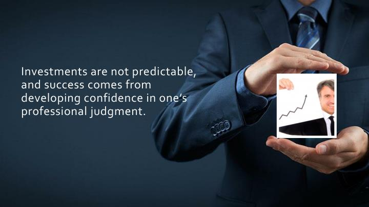 Investments are not predictable, and success comes from developing confidence in one's professional judgment.