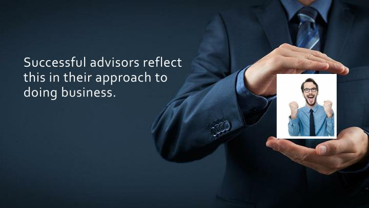 Successful advisors reflect this in their approach to doing business.