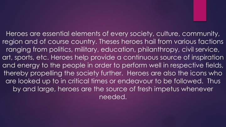 Heroes are essential elements of every society, culture, community, region and of course country. Theses heroes hail from various factions ranging from politics, military, education, philanthropy, civil service, art, sports, etc. Heroes help provide a continuous source of inspiration and energy to the people in order to perform well in respective fields, thereby propelling the society further. Heroes are also the icons who are looked up to in critical times or